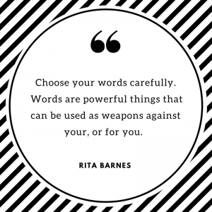 Choose your words carefully. Words are powerful things that can be used as weapons against your, or for you.